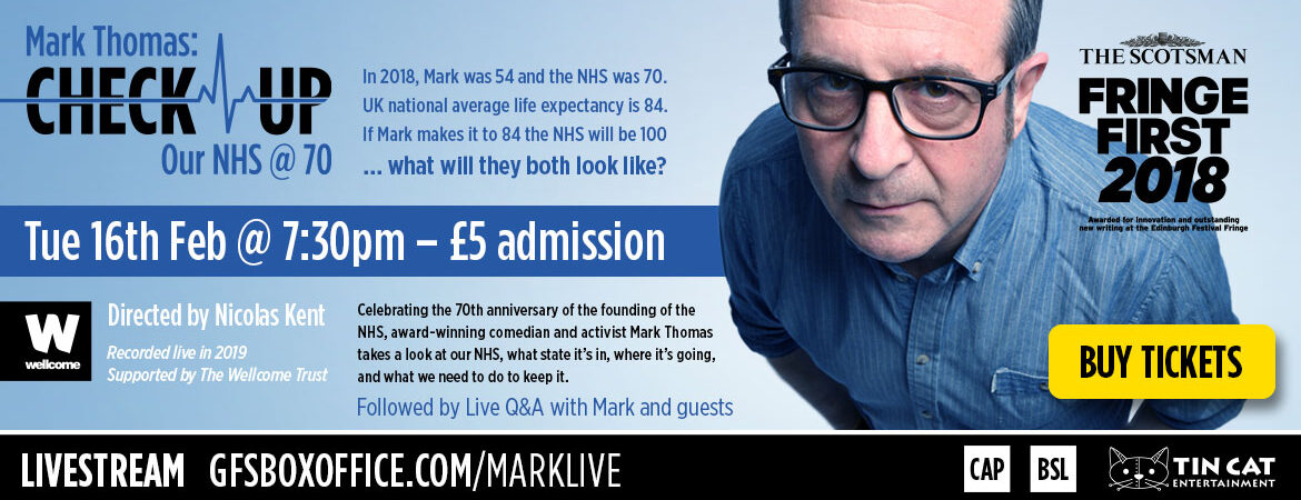 Buy a ticket to the livestream of 'Mark Thomas's Check-up: Our NHS at 70' – Tuesday 16th February at 7:30pm – £5 Admission. In 2018, Mark was 54 and the NHS was 70. UK national average life expectancy is 84.If Mark makes it to 84 the NHS will be 100 … what will they both look like? Directed by Nicolas Kent. Supported by the Wellcome Trust. Celebrating the 70th anniversary of the founding of the NHS, award-winning comedian and activist Mark Thomas takes a look at our NHS, what state it's in, where it's going, and what we need to do to keep it.