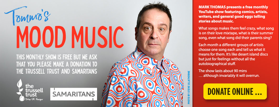 """Free livestream of """"Tommo's Mood Music"""" – Admission is Free but please make a donation to the Samaritans or The Trussell Trust if you can. Mark Thomas presents a free monthly YouTube show featuring comics, artists, writers, and general good eggs telling stories about music. What songs makes them feel crazy, what song is on their love mixtape, what is their summer song, even what song did their parents sing? Each month a different groups of artists choose one song each and tell us what it means for them. It's like desert island discs but just for feelings without all the autobiographical stuff. The show lasts about 90 mins … although invariably it will overrun."""