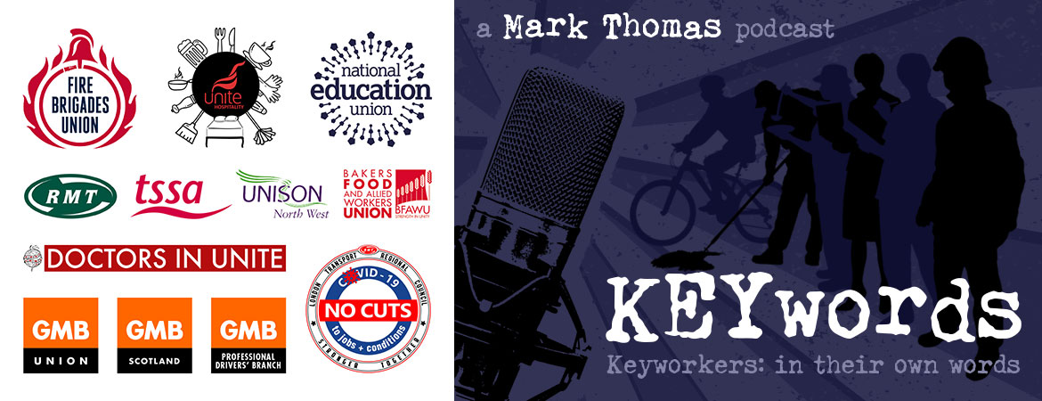 A Mark Thomas Podcast – KEYwords: Keyworkers in their own words. Download episodes. Sponsored by TSSA, Unite Hospitality, Bakers Food And Allied Workers Union, Fire Brigades Union, Unison North West, National Education Union, Doctors In Unite, GMB Union, GMB Scotland, GMB Professional Drivers' Branch, RMT. London Transport Regional Council, Covid 19, no cuts to jobs & conditions.